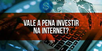 Vale a Pena Investir na Internet?